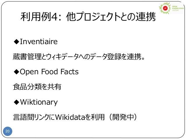 20 利用例4: 他プロジェクトとの連携 ◆Inventiaire 蔵書管理とウィキデータへのデータ登録を連携。 ◆Open Food Facts 食品分類を共有 ◆Wiktionary 言語間リンクにWikidataを利用(開発中)