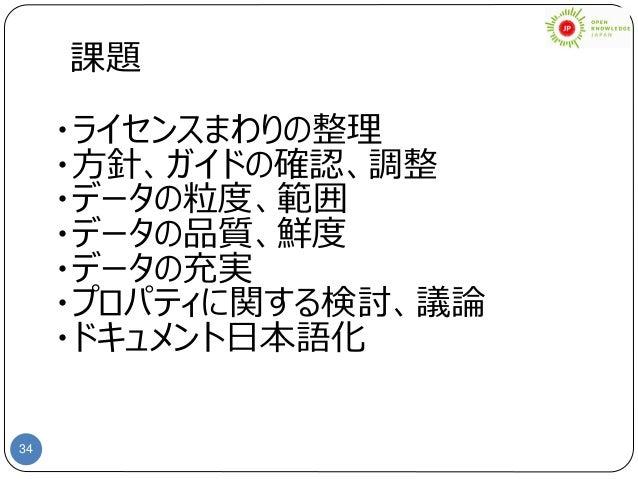 34 課題 ・ライセンスまわりの整理 ・方針、ガイドの確認、調整 ・データの粒度、範囲 ・データの品質、鮮度 ・データの充実 ・プロパティに関する検討、議論 ・ドキュメント日本語化