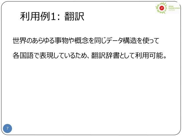 7 利用例1: 翻訳 世界のあらゆる事物や概念を同じデータ構造を使って 各国語で表現しているため、翻訳辞書として利用可能。