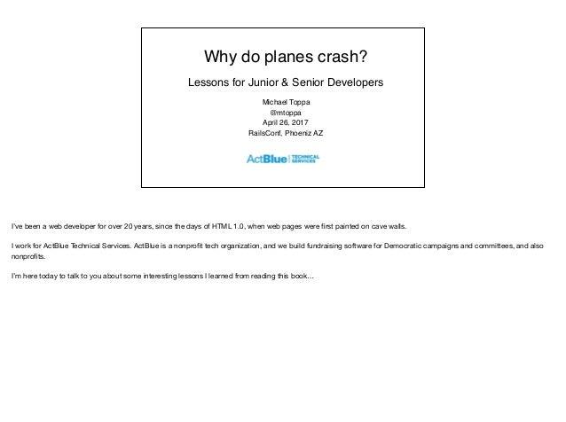 Why do planes crash? Lessons for Junior & Senior Developers Michael Toppa @mtoppa April 26, 2017 RailsConf, Phoeniz AZ I'v...