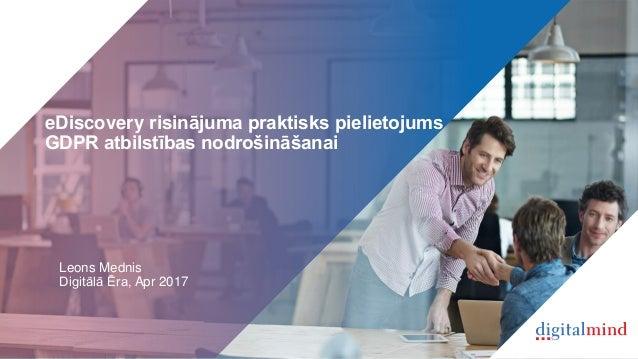 eDiscovery risinājuma praktisks pielietojums GDPR atbilstības nodrošināšanai Leons Mednis Digitālā Ēra, Apr 2017