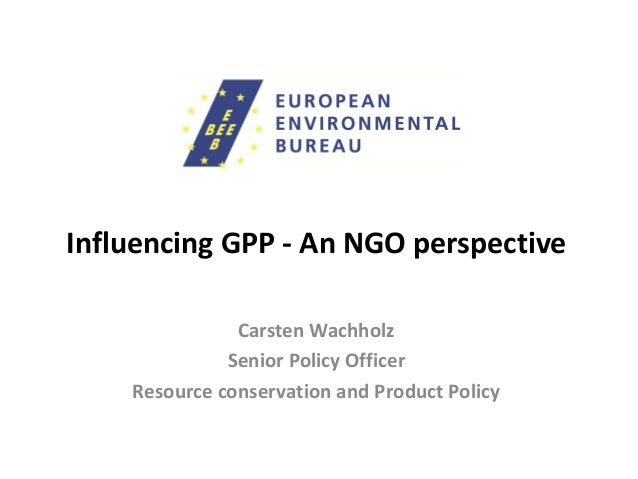 Influencing GPP - An NGO perspective Carsten Wachholz Senior Policy Officer Resource conservation and Product Policy