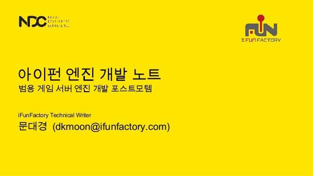 iFunFactory Technical Writer 문대경 (dkmoon@ifunfactory.com) 범용 게임 서버 엔진 개발 포스트모템 아이펀 엔진 개발 노트
