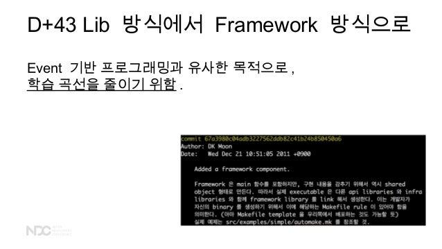 D+43 Lib 방식에서 Framework 방식으로 Event 기반 프로그래밍과 유사한 목적으로 , 학습 곡선을 줄이기 위함 .
