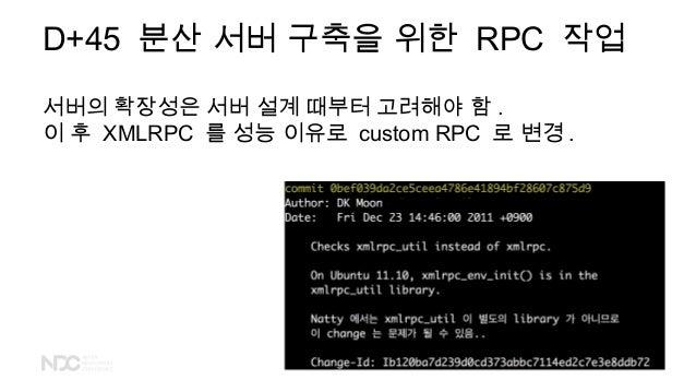 D+45 분산 서버 구축을 위한 RPC 작업 서버의 확장성은 서버 설계 때부터 고려해야 함 . 이 후 XMLRPC 를 성능 이유로 custom RPC 로 변경 .
