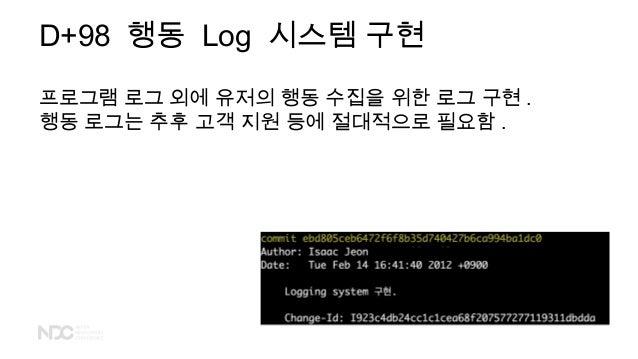 D+98 행동 Log 시스템 구현 프로그램 로그 외에 유저의 행동 수집을 위한 로그 구현 . 행동 로그는 추후 고객 지원 등에 절대적으로 필요함 .