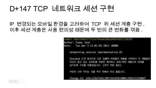 D+147 TCP 네트워크 세션 구현 IP 변경되는 모바일 환경을 고려하여 TCP 위 세션 계층 구현 . 이후 세션 계층은 사용 편의성 때문에 두 번의 큰 변화를 겪음 .