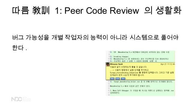 따름 敎訓 1: Peer Code Review 의 생활화 버그 가능성을 개별 작업자의 능력이 아니라 시스템으로 풀어야 한다 .