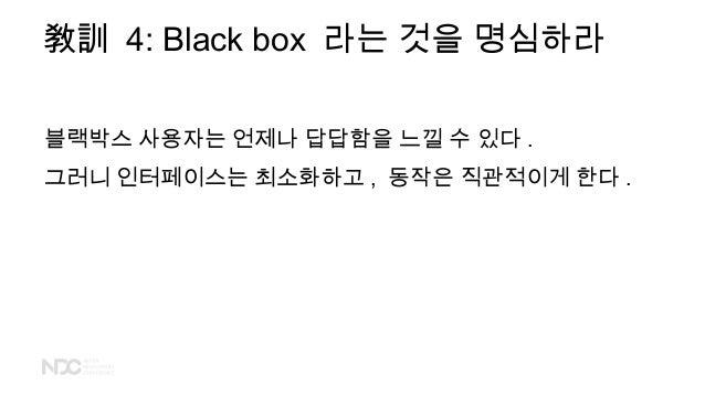 敎訓 4: Black box 라는 것을 명심하라 블랙박스 사용자는 언제나 답답함을 느낄 수 있다 . 그러니 인터페이스는 최소화하고 , 동작은 직관적이게 한다 .