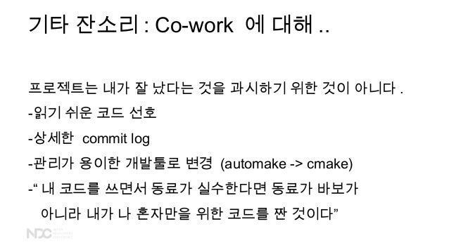 기타 잔소리 : Co-work 에 대해 .. 프로젝트는 내가 잘 났다는 것을 과시하기 위한 것이 아니다 . -읽기 쉬운 코드 선호 -상세한 commit log -관리가 용이한 개발툴로 변경 (automake -> cma...