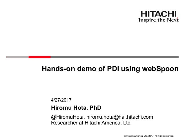 © Hitachi America, Ltd. 2017. All rights reserved. Hands-on demo of PDI using webSpoon Researcher at Hitachi America, Ltd....