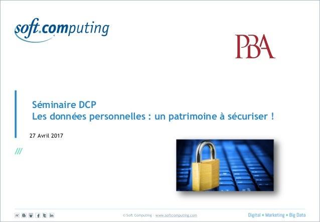 © Soft Computing – www.softcomputing.com Séminaire DCP Les données personnelles : un patrimoine à sécuriser ! 27 Avril 2017