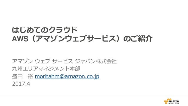 はじめてのクラウド AWS(アマゾンウェブサービス)のご紹介 アマゾン ウェブ サービス ジャパン株式会社 九州エリアマネジメント本部 盛田 裕 moritahm@amazon.co.jp 2017.4