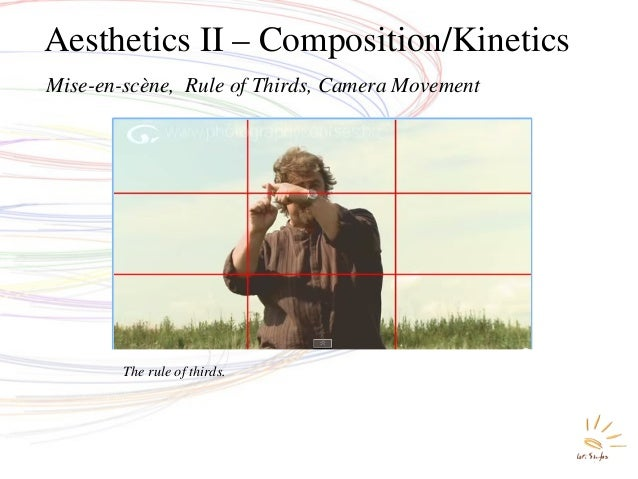 Aesthetics II – Composition/Kinetics Mise-en-scène, Rule of Thirds, Camera Movement The rule of thirds.