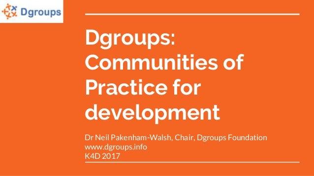 Dgroups: Communities of Practice for development Dr Neil Pakenham-Walsh, Chair, Dgroups Foundation www.dgroups.info K4D 20...