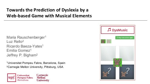 Towards	the	Prediction	of	Dyslexia	by	a	 Web-based	Game	with	Musical	Elements Maria Rauschenberger1 Luz Rello2 Ricardo Bae...