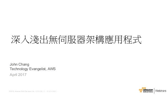 ©2016, Amazon Web Services, Inc. 或其附屬公司。保留所有權利。 John Chang Technology Evangelist, AWS April 2017 深入淺出無伺服器架構應用程式