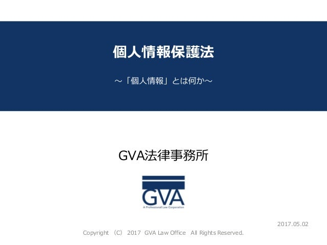 GVA法律事務所 ~教育系ベンチャー企業が知っておくべき法律問題~ 個人情報保護法 ~「個人情報」とは何か~ 2017.05.02 Copyright (C) 2017 GVA Law Office All Rights Reserved.