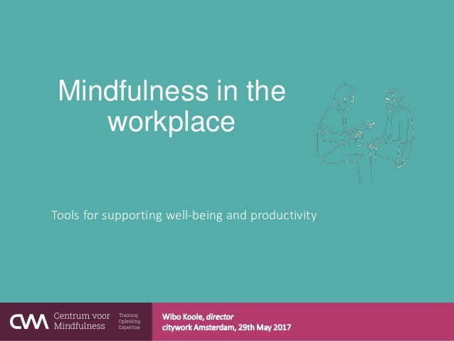 Mindfulness in the workplace Tools for supporting well-being and productivity Wibo Koole, director citywork Amsterdam, 29t...
