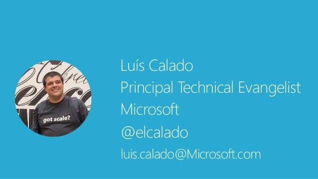 Luís Calado Principal Technical Evangelist Microsoft @elcalado luis.calado@Microsoft.com