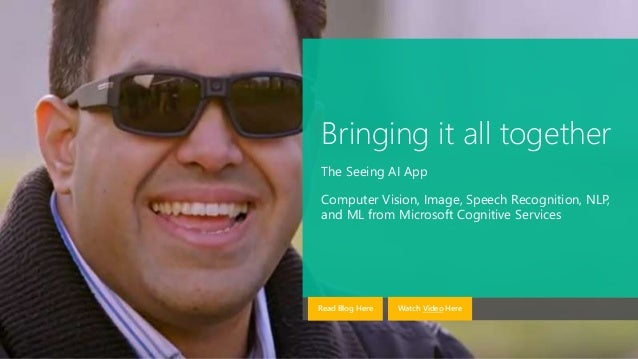Bringing it all together The Seeing AI App Computer Vision, Image, Speech Recognition, NLP, and ML from Microsoft Cognitiv...