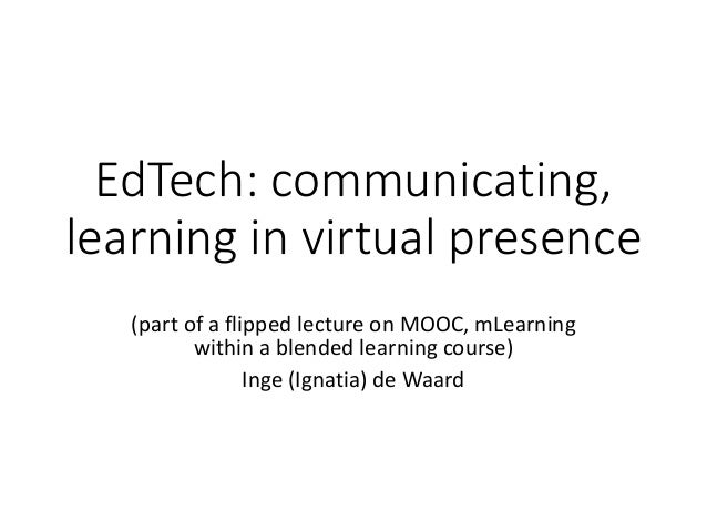 EdTech: communicating, learning in virtual presence (part of a flipped lecture on MOOC, mLearning within a blended learnin...