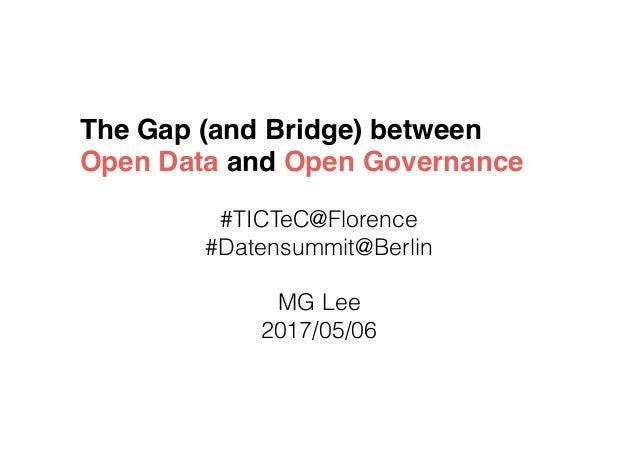 The Gap (and Bridge) between Open Data and Open Governance #TICTeC@Florence #Datensummit@Berlin MG Lee 2017/05/06