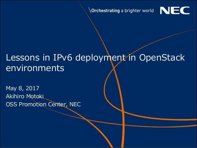 Lessons in IPv6 deployment in OpenStack environments May 8, 2017 Akihiro Motoki OSS Promotion Center, NEC