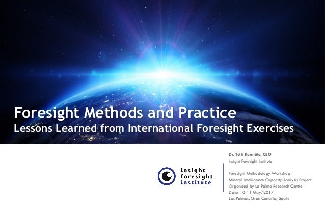 Foresight Methods and Practice Lessons Learned from International Foresight Exercises Dr. Totti Könnölä, CEO Insight Fores...