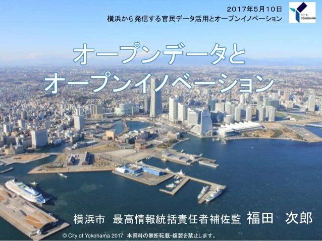 2017年5月10日 横浜から発信する官民データ活用とオープンイノベーション © City of Yokohama 2017 本資料の無断転載・複製を禁止します。 横浜市 最高情報統括責任者補佐監 福田 次郎