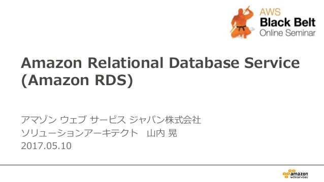 Amazon Relational Database Service (Amazon RDS) アマゾンウェブサービスジャパン株式会社 ソリューションアーキテクト 山内晃 2017.05.10