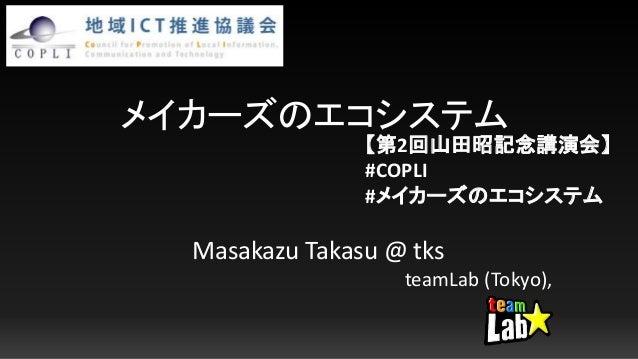 メイカーズのエコシステム Masakazu Takasu @ tks teamLab (Tokyo), 【第2回山田昭記念講演会】 #COPLI #メイカーズのエコシステム