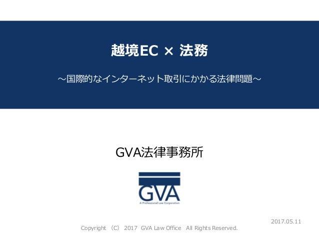 GVA法律事務所 ~教育系ベンチャー企業が知っておくべき法律問題~ 越境EC × 法務 ~国際的なインターネット取引にかかる法律問題~ 2017.05.11 Copyright (C) 2017 GVA Law Office All Right...