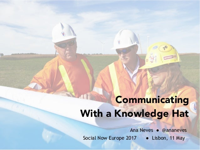 Communicating With a Knowledge Hat Ana Neves ● @ananeves Social Now Europe 2017 ● Lisbon, 11 May