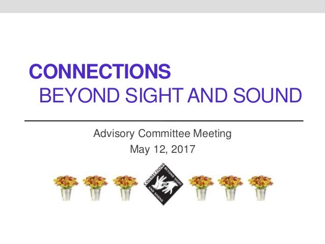 CONNECTIONS BEYOND SIGHT AND SOUND Advisory Committee Meeting May 12, 2017