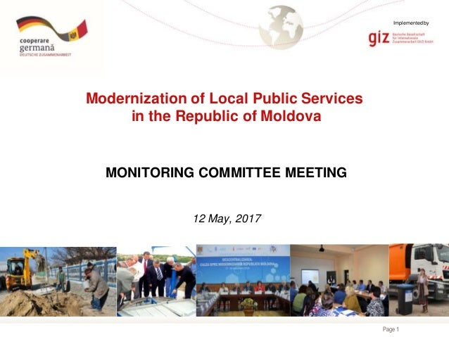 Page 1 Modernization of Local Public Services in the Republic of Moldova MONITORING COMMITTEE MEETING 12 May, 2017 Impleme...