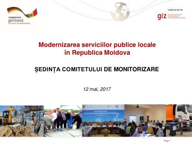 Page 1 Modernizarea serviciilor publice locale în Republica Moldova ȘEDINȚA COMITETULUI DE MONITORIZARE 12 mai, 2017 Imple...