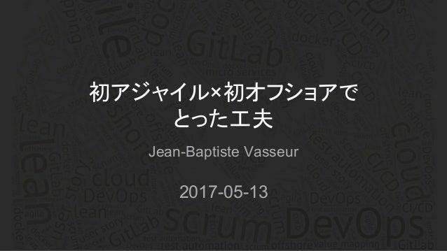 Jean-Baptiste Vasseur 2017-05-13 初アジャイル×初オフショアで とった工夫