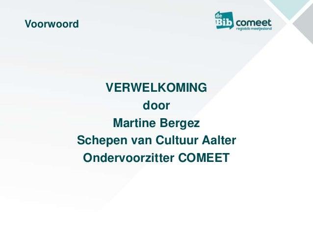 Voorwoord VERWELKOMING door Martine Bergez Schepen van Cultuur Aalter Ondervoorzitter COMEET