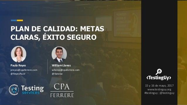 Paula Reyes preyes@cpaferrere.com @ReyesPauV PLAN DE CALIDAD: METAS CLARAS, ÉXITO SEGURO William Llanes wllanes@cpaferrere...
