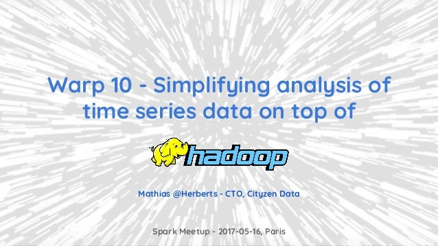 Spark Meetup - 2017-05-16, Paris Mathias @Herberts - CTO, Cityzen Data Warp 10 - Simplifying analysis of time series data ...