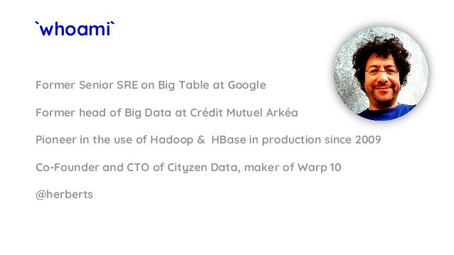 `whoami` Former Senior SRE on Big Table at Google Former head of Big Data at Crédit Mutuel Arkéa Pioneer in the use of Had...