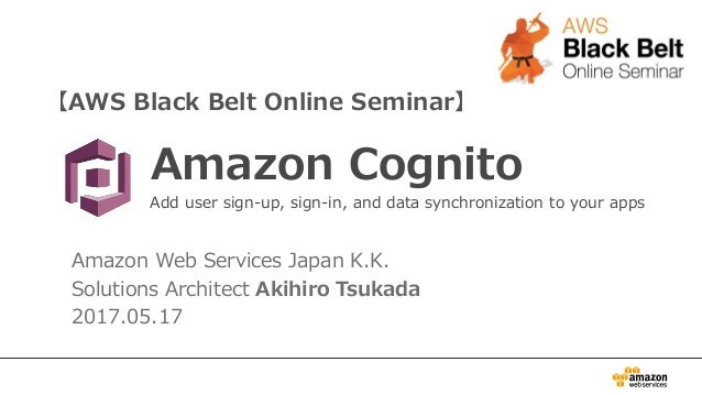 【AWS Black Belt Online Seminar】 Amazon Cognito Amazon Web Services Japan K.K. Solutions Architect Akihiro Tsukada 2017.05....