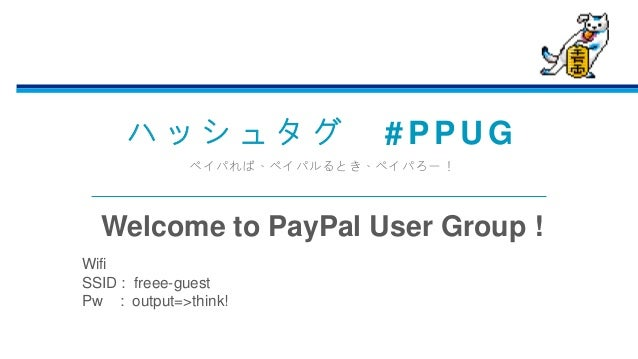 ハ ッ シ ュ タ グ # P P U G ペイパれば、ペイパルるとき、ペイパろー! Welcome to PayPal User Group ! Wifi SSID : freee-guest Pw : output=>think!