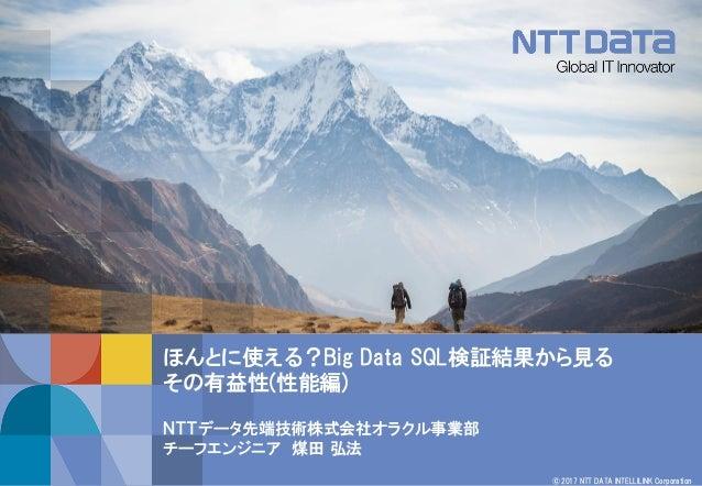 © 2017 NTT DATA INTELLILINK Corporation ほんとに使える?Big Data SQL検証結果から見る その有益性(性能編) NTTデータ先端技術株式会社オラクル事業部 チーフエンジニア 煤田 弘法