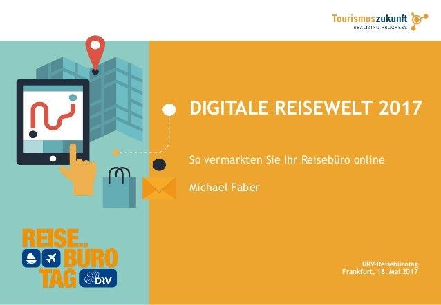 DIGITALE REISEWELT 2017 So vermarkten Sie Ihr Reisebüro online Michael Faber DRV-Reisebürotag Frankfurt, 18. Mai 2017