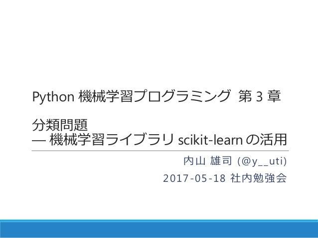 Python 機械学習プログラミング 第 3 章 分類問題 ― 機械学習ライブラリ scikit-learn の活用 内山 雄司 (@y__uti) 2017-05-18 社内勉強会
