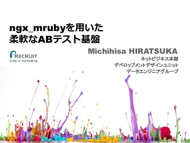 ngx_mrubyを⽤いた 柔軟なABテスト基盤 Michihisa HIRATSUKA ネットビジネス本部 デベロップメントデザインユニット データエンジニアグループ