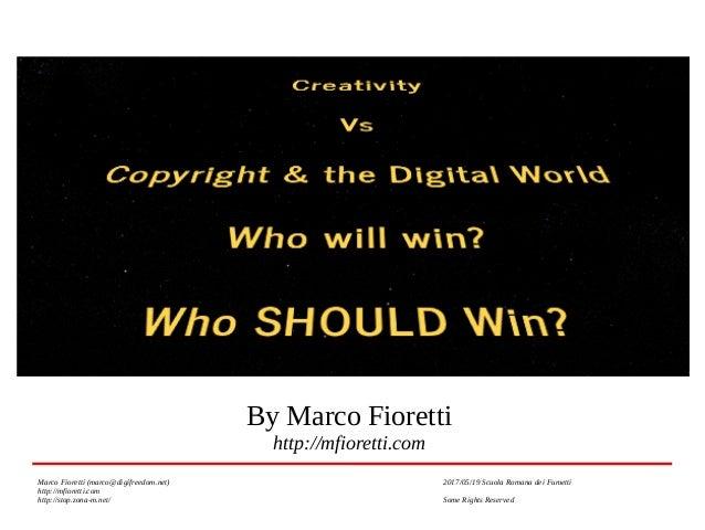 Creativity Vs Copyright and Digital World Who will win? Who SHOULD win? By Marco Fioretti http://mfioretti.com Marco Fiore...