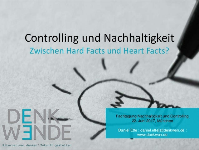 Controlling und Nachhaltigkeit Zwischen Hard Facts und Heart Facts? Fachtagung Nachhaltigkeit und Controlling 22. Juni 201...